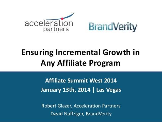 Ensuring Incremental Growth in Any Affiliate Program Affiliate Summit West 2014 January 13th, 2014 | Las Vegas Robert Glaz...