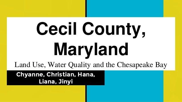 Cecil County, Maryland Land Use, Water Quality and the Chesapeake Bay Chyanne, Christian, Hana, Liana, Jinyi