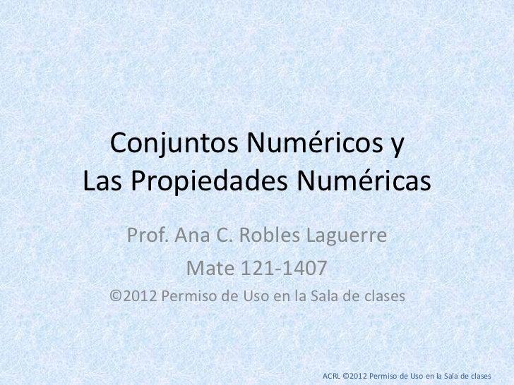 Conjuntos Numéricos yLas Propiedades Numéricas   Prof. Ana C. Robles Laguerre          Mate 121-1407 ©2012 Permiso de Uso ...