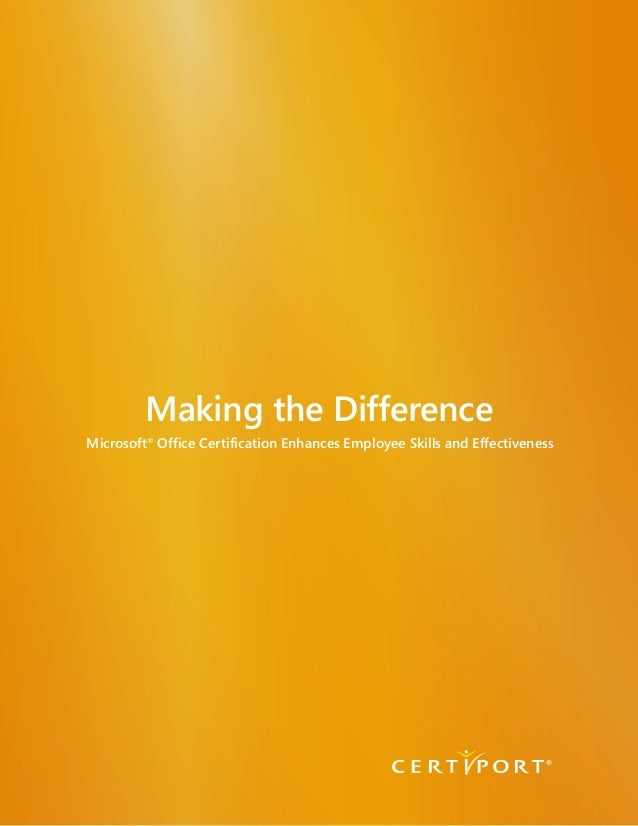 Making the Difference Microsoft® Office Certification Enhances Employee Skills and Effectiveness