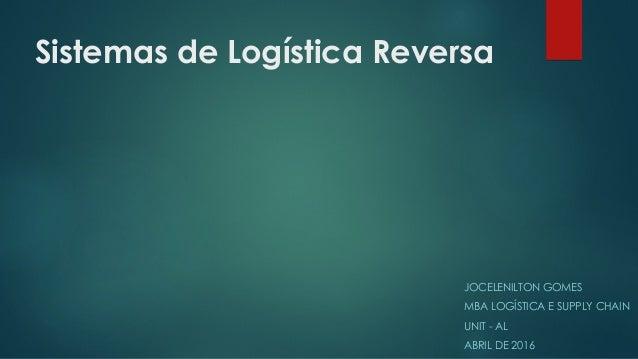 Sistemas de Logística Reversa JOCELENILTON GOMES MBA LOGÍSTICA E SUPPLY CHAIN UNIT - AL ABRIL DE 2016