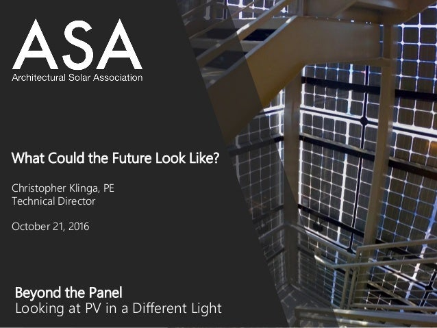 Beyond the Panel Looking at PV in a Different Light What Could the Future Look Like? Christopher Klinga, PE Technical Dire...