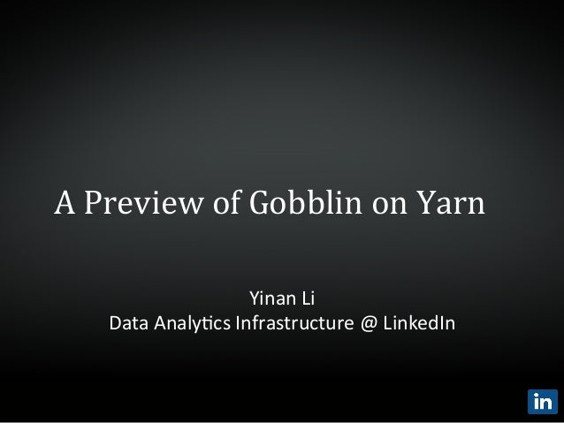 A	   Preview	   of	   Gobblin	   on	   Yarn	    Yinan	   Li	    Data	   Analy,cs	   Infrastructure	   @	   LinkedIn
