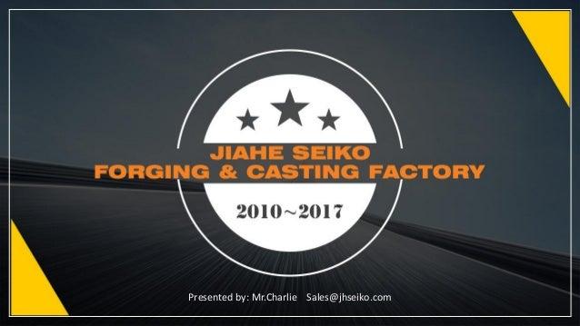 Presented by: Mr.Charlie Sales@jhseiko.com