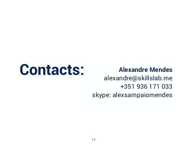 Contacts: Alexandre Mendes alexandre@skillslab.me +351 936 171 033 skype: alexsampaiomendes 14