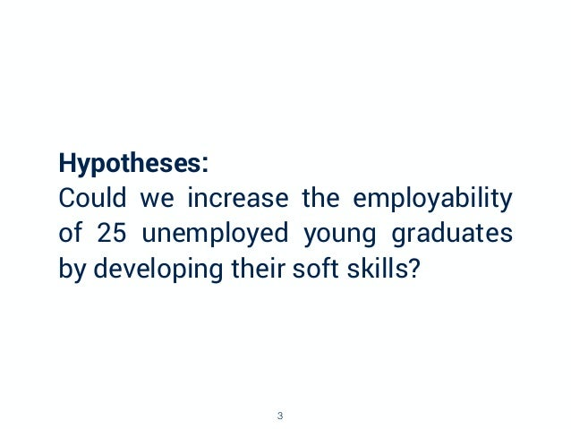 Hypotheses: Could we increase the employability of 25 unemployed young graduates by developing their soft skills? 3