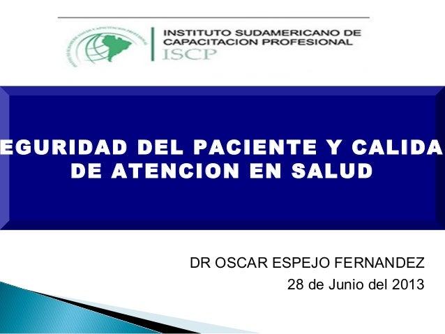 EGURIDAD DEL PACIENTE Y CALIDAD DE ATENCION EN SALUD DR OSCAR ESPEJO FERNANDEZ 28 de Junio del 2013