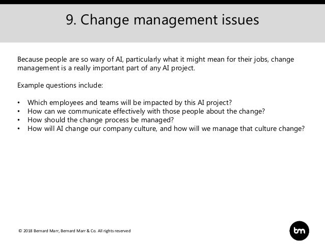© 2018 Bernard Marr, Bernard Marr & Co. All rights reserved 9. Change management issues Because people are so wary of AI, ...
