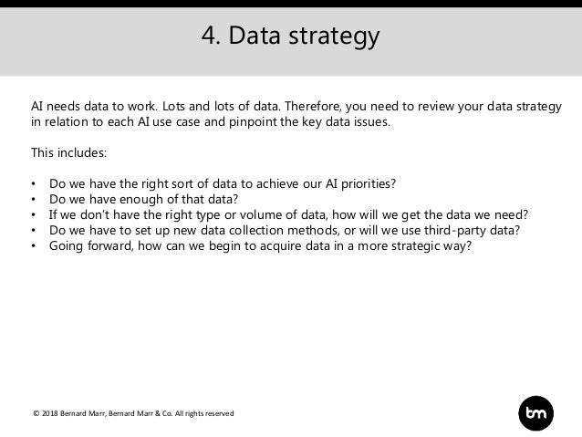 © 2018 Bernard Marr, Bernard Marr & Co. All rights reserved 4. Data strategy AI needs data to work. Lots and lots of data....