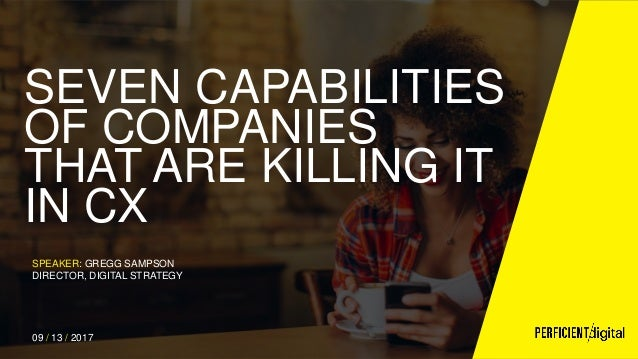 SEVEN CAPABILITIES OF COMPANIES THAT ARE KILLING IT IN CX SPEAKER: GREGG SAMPSON DIRECTOR, DIGITAL STRATEGY 09 / 13 / 2017