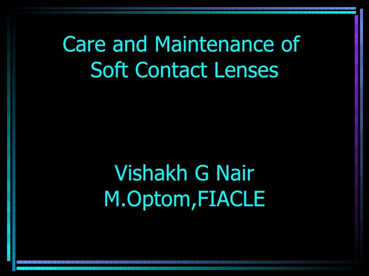 Care and Maintenance of  Soft Contact Lenses    Vishakh G Nair   M.Optom,FIACLE