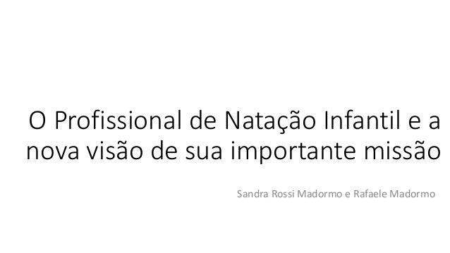 O Profissional de Natação Infantil e a nova visão de sua importante missão Sandra Rossi Madormo e Rafaele Madormo