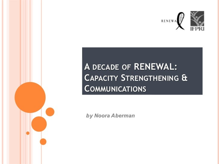 A DECADE OF RENEWAL:CAPACITY STRENGTHENING &COMMUNICATIONSby Noora Aberman