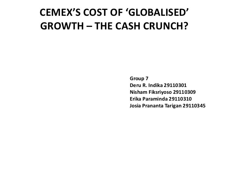 CEMEX'S COST OF 'GLOBALISED'GROWTH – THE CASH CRUNCH?                Group 7                Deru R. Indika 29110301       ...