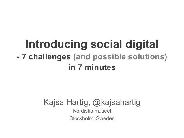 Introducing social digital - 7 challenges (and possible solutions) in 7 minutes Kajsa Hartig, @kajsahartig Nordiska museet...
