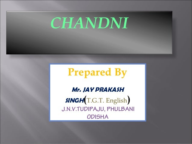 CHANDNI Prepared By Mr. JAY PRAKASH SINGH(T.G.T. English) J.N.V.TUDIPAJU, PHULBANI ODISHA