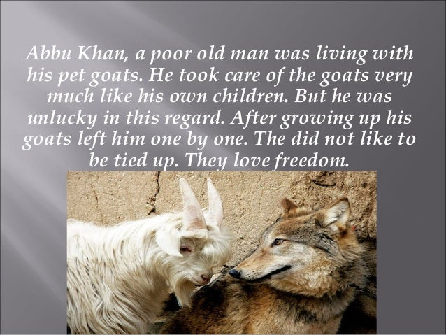 Abbu Khan, a poor old man was living with his pet goats. He took care of the goats very much like his own children. But he...
