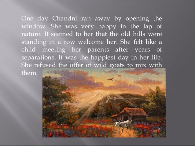 One day Chandni ran away by opening the window. She was very happy in the lap of nature. It seemed to her that the old hil...