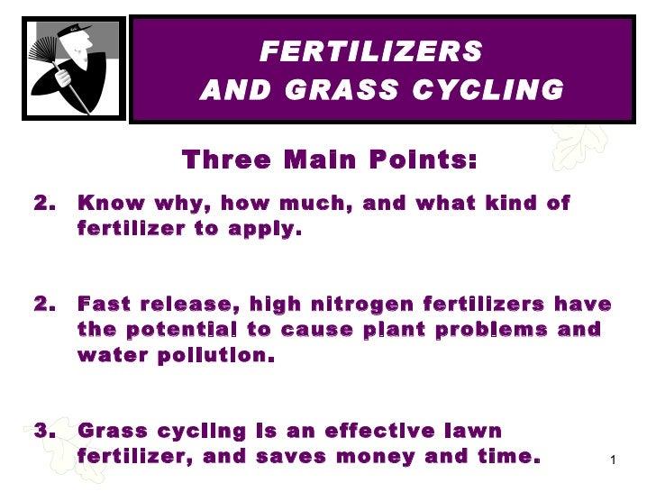 FERTILIZERS  AND GRASS CYCLING <ul><li>Three Main Points: </li></ul><ul><li>Know why, how much, and what kind of fertilize...
