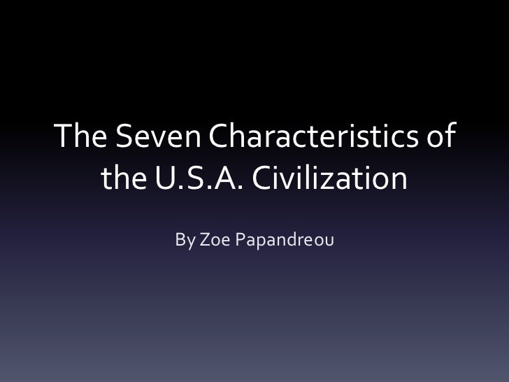 The Seven Characteristics of   the U.S.A. Civilization        By Zoe Papandreou