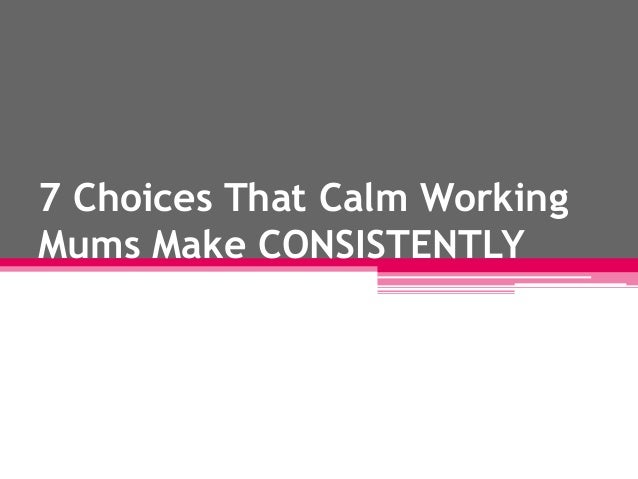 7 Choices That Calm WorkingMums Make CONSISTENTLY