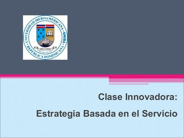 Clase Innovadora: Estrategia Basada en el Servicio