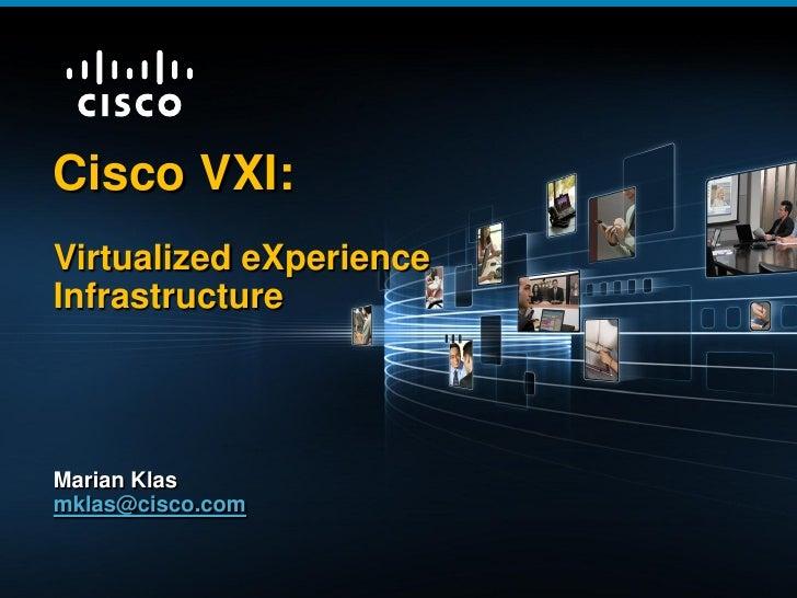 Cisco VXI:          Virtualized eXperience          Infrastructure          Marian Klas          mklas@cisco.comViIRTUALIN...
