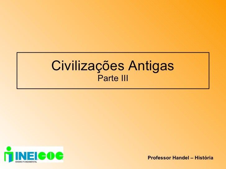 Civilizações Antigas Parte III Professor Handel – História