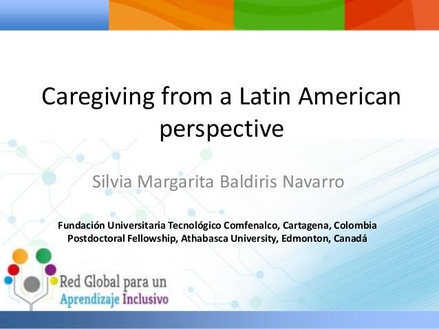 Caregiving from a Latin American perspective Silvia Margarita Baldiris Navarro Fundación Universitaria Tecnológico Comfena...