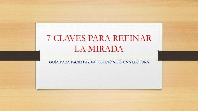 7 CLAVES PARA REFINAR LA MIRADA GUÍA PARA FACILITAR LA ELECCIÓN DE UNA LECTURA