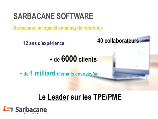 SARBACANE SOFTWARE Sarbacane, le logiciel emailing de référence 12 ans d'expérience  40 collaborateurs  + de 6000 clients ...