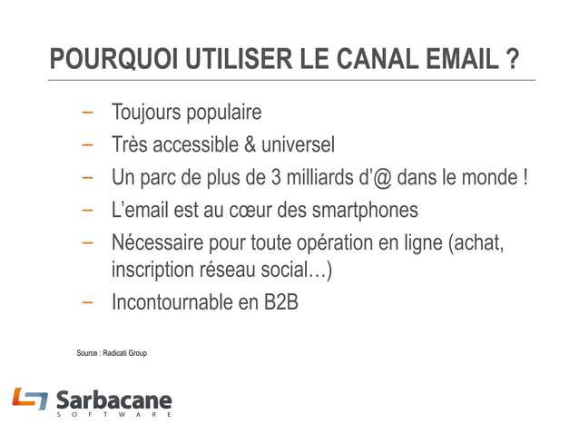 POURQUOI UTILISER LE CANAL EMAIL ? – – – – –  Toujours populaire Très accessible & universel Un parc de plus de 3 milliard...