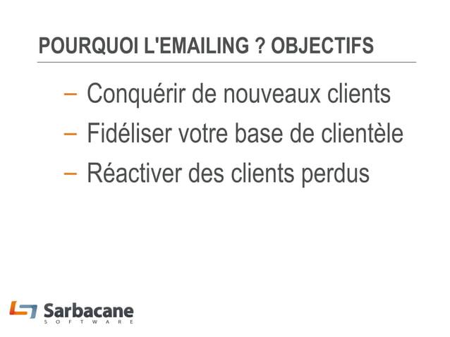 POURQUOI L'EMAILING ? OBJECTIFS  – Conquérir de nouveaux clients – Fidéliser votre base de clientèle – Réactiver des clien...