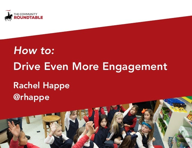 How to:  Drive Even More Engagement  Rachel Happe  @rhappe