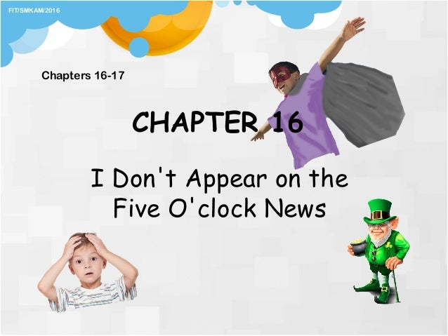 CHAPTER 16 I Don't Appear on the Five O'clock News Chapters 16-17 FIT/SMKAM/2016