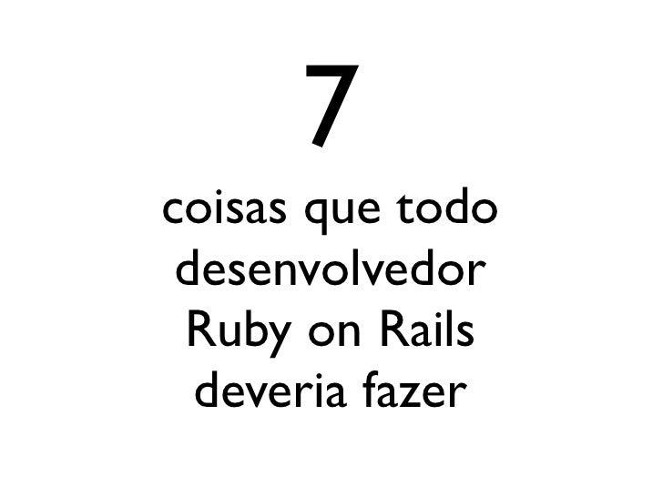 7coisas que todo desenvolvedor Ruby on Rails  deveria fazer