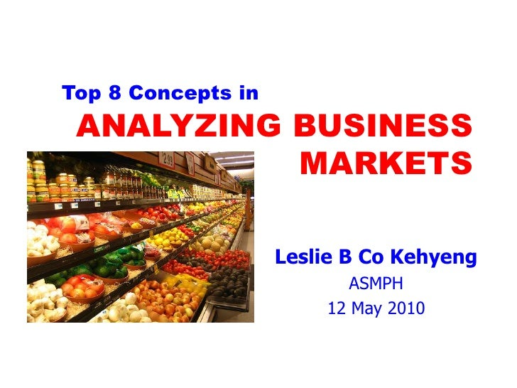 Top 8 Concepts in <br />ANALYZING BUSINESS MARKETS<br />Leslie B Co Kehyeng<br />ASMPH<br />12 May 2010<br />