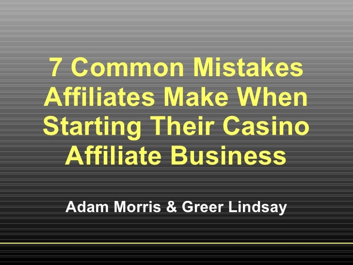 7 Common Mistakes Affiliates Make When Starting Their Casino Affiliate Business Adam Morris & Greer Lindsay