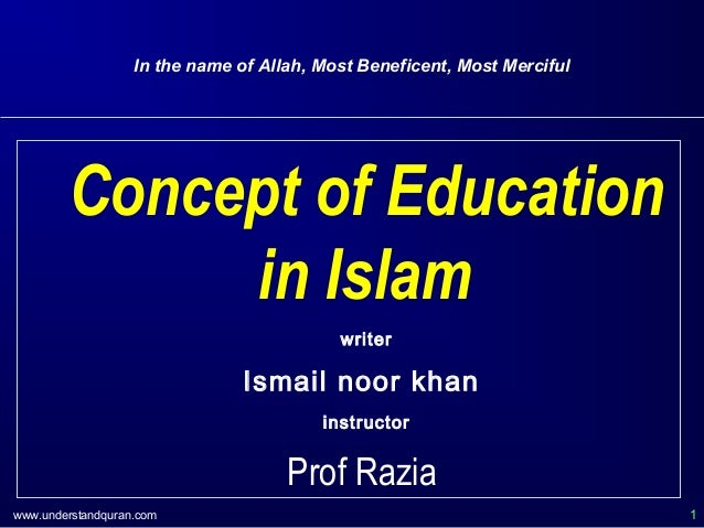 www.understandquran.com 1 In the name of Allah, Most Beneficent, Most Merciful Concept of Education in Islam writer Ismail...