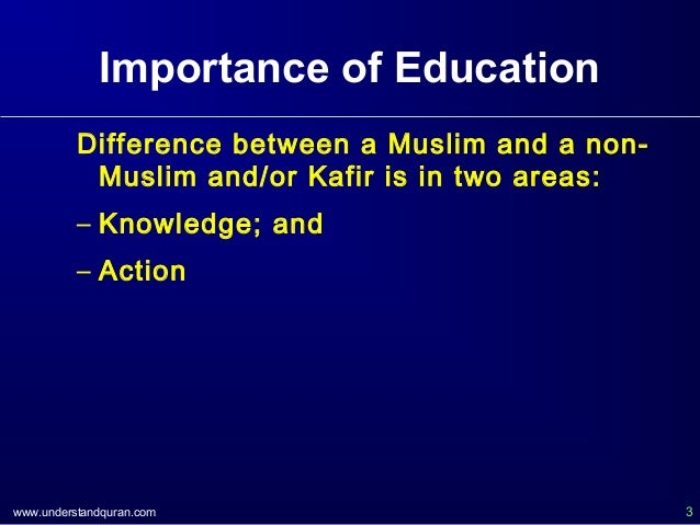 www.understandquran.com 3 Importance of Education Difference between a Muslim and a non- Muslim and/or Kafir is in two are...