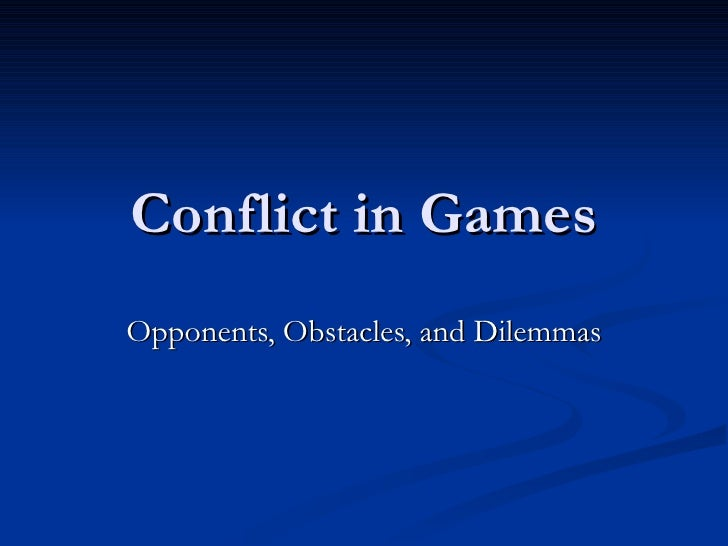 Conflict in Games Opponents, Obstacles, and Dilemmas