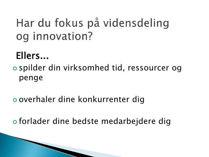 Har du fokus på vidensdeling og innovation?<br />Ellers...<br /><ul><li>spilder din virksomhed tid, ressourcer og penge
