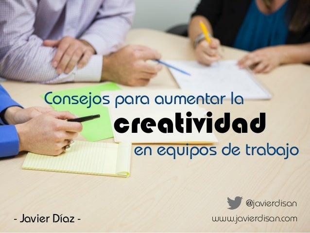 creatividad @javierdisan - Javier Díaz - en equipos de trabajo Consejos para aumentar la www.javierdisan.com