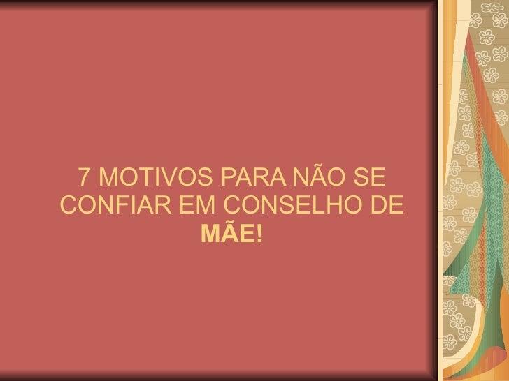 7 MOTIVOS PARA NÃO SE CONFIAR EM CONSELHO DE  MÃE!