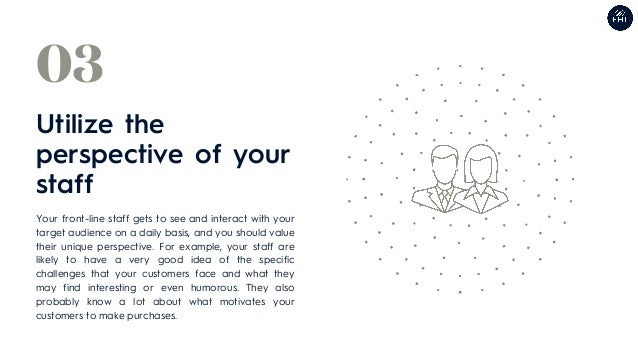 Utilize the perspective of your staff 03 Your front-line staff gets to see and interact with your target audience on a dai...