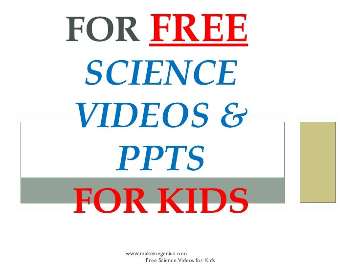 FOR FREE SCIENCEVIDEOS &   PPTSFOR KIDS  www.makemegenius.com       Free Science Videos for Kids