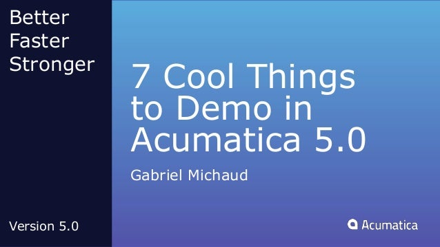 7 Cool Things to Demo in Acumatica 5.0 Gabriel Michaud Better Faster Stronger Version 5.0