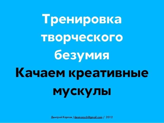 Тренировка   творческого     безумияКачаем креативные     мускулы    Дмитрий Карпов /desmonych@gmail.com / 2012
