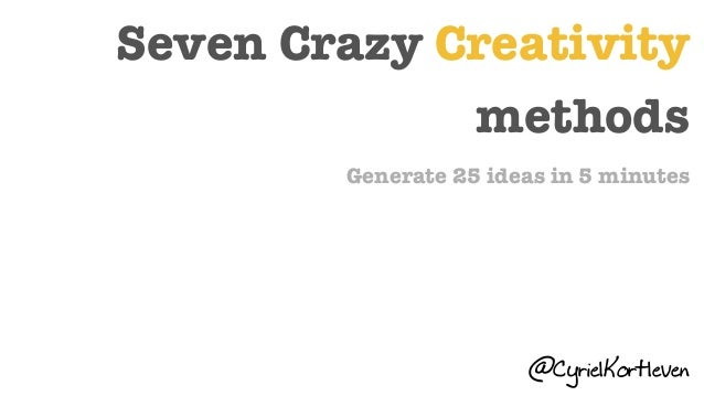 Seven Crazy Creativity methods Generate 25 ideas in 5 minutes @CyrielKortleven