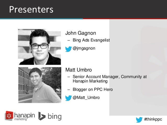 #thinkppc Presenters • John Gagnon – Bing Ads Evangelist – @jmgagnon • Matt Umbro – Senior Account Manager, Community at H...